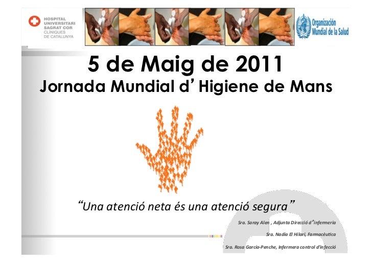 5 de Maig de 2011Jornada Mundial d Higiene de Mans    Una atenció neta és una atenció segura                  ...