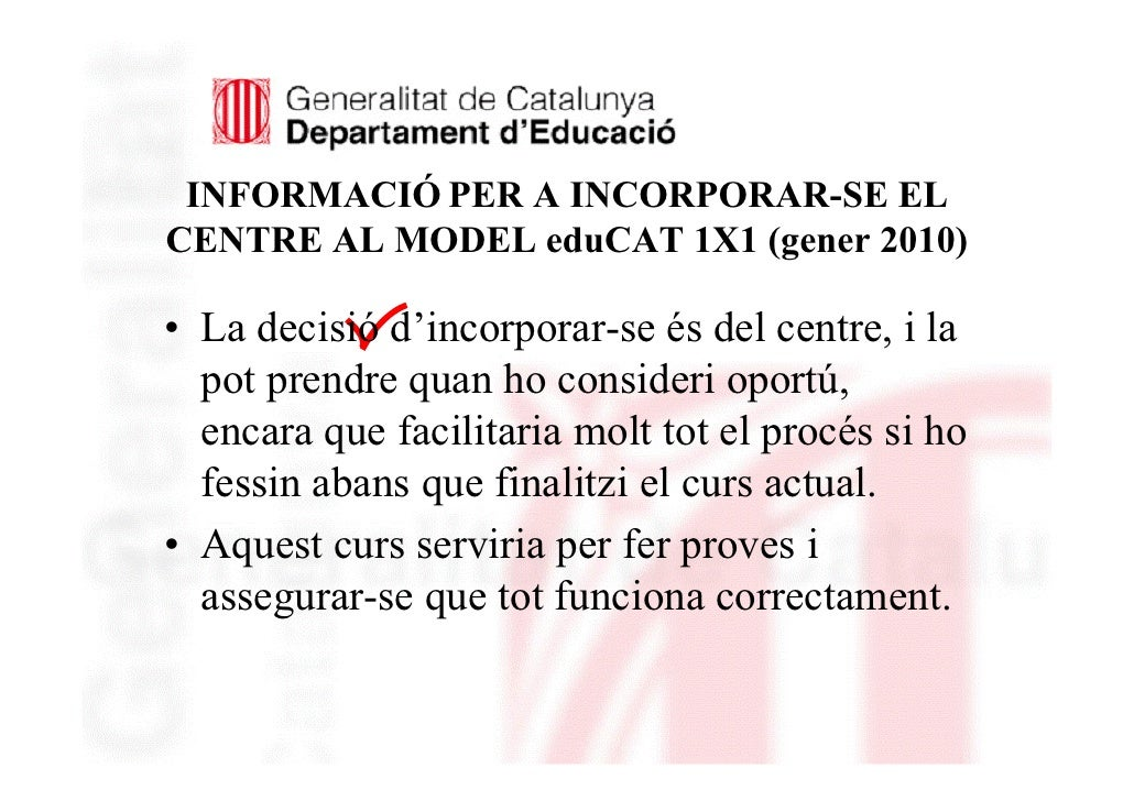 INFORMACIÓ PER A INCORPORAR-SE EL CENTRE AL MODEL eduCAT 1X1 (gener 2010)     ( • La decisió d'incorporar-se és del centre...
