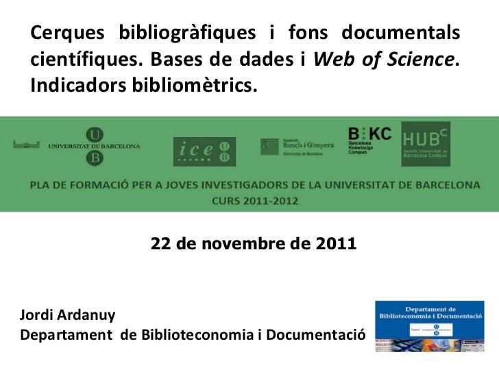 Jordi Ardanuy Departament  de Biblioteconomia i Documentació Cerques bibliogràfiques i fons documentals científiques. Base...