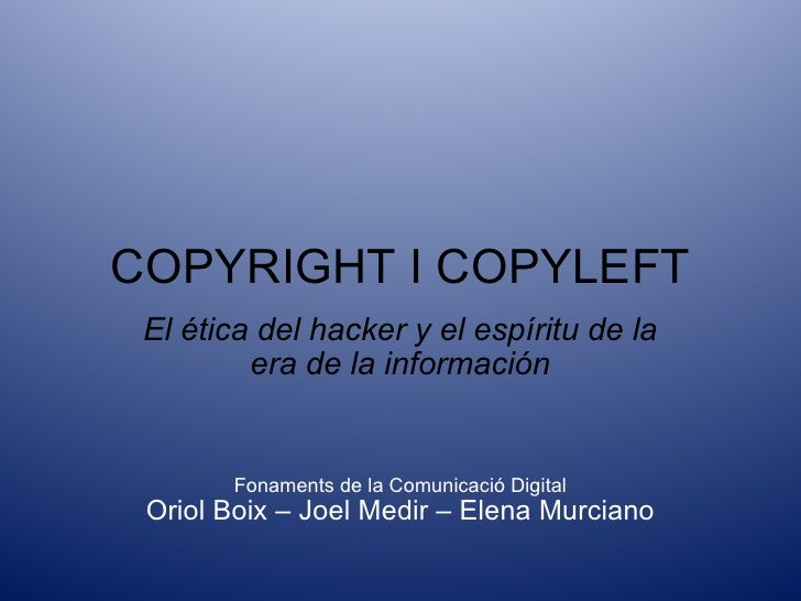 COPYRIGHT I COPYLEFT El ética del hacker  y el espíritu de la era de la información Fonaments de la Comunicació Digital Or...