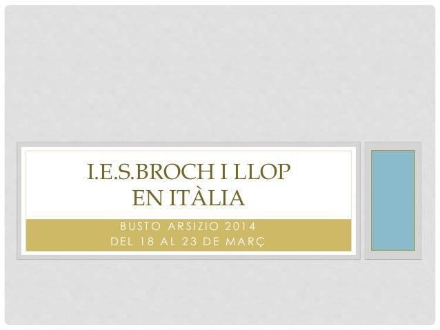 B U S T O A R S I Z I O 2 0 1 4 D E L 1 8 A L 2 3 D E M A R Ç I.E.S.BROCH I LLOP EN ITÀLIA