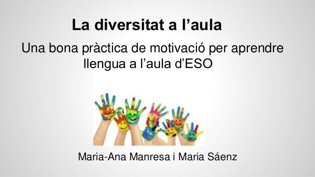 La diversitat a l'aula Una bona pràctica de motivació per aprendre llengua a l'aula d'ESO Maria-Ana Manresa i Maria Sáenz