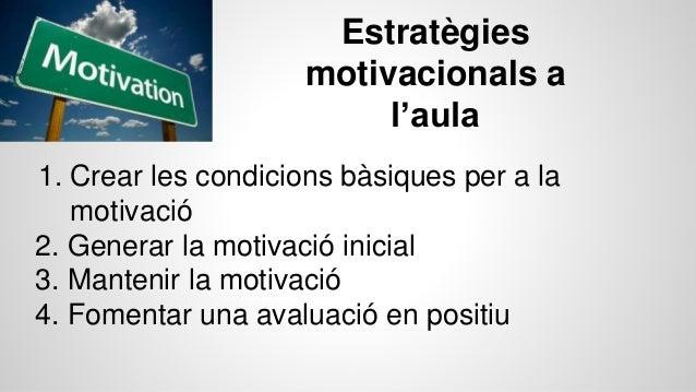 Estratègies motivacionals a l'aula 1. Crear les condicions bàsiques per a la motivació 2. Generar la motivació inicial 3. ...