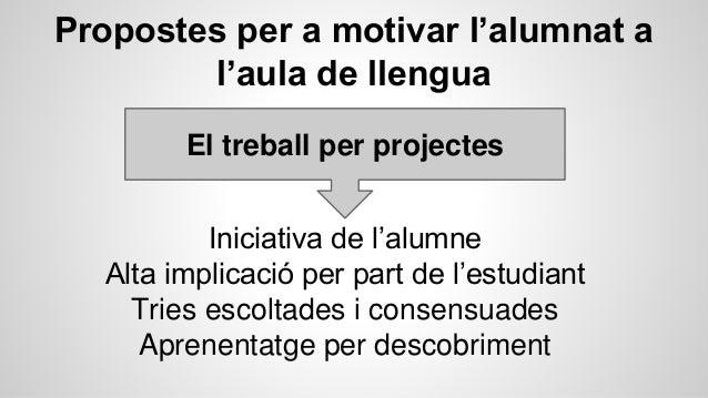 Propostes per a motivar l'alumnat a l'aula de llengua El treball per projectes Iniciativa de l'alumne Alta implicació per ...
