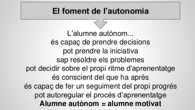 El foment de l'autonomia L'alumne autònom... és capaç de prendre decisions pot prendre la iniciativa sap resoldre els prob...