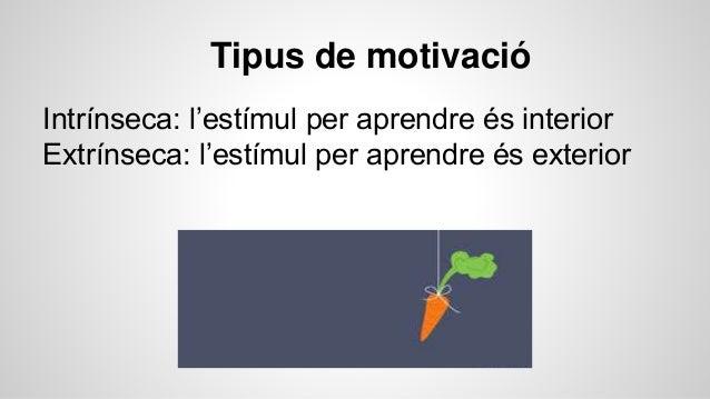 Tipus de motivació Intrínseca: l'estímul per aprendre és interior Extrínseca: l'estímul per aprendre és exterior
