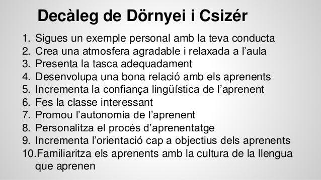 Decàleg de Dörnyei i Csizér 1. Sigues un exemple personal amb la teva conducta 2. Crea una atmosfera agradable i relaxada ...