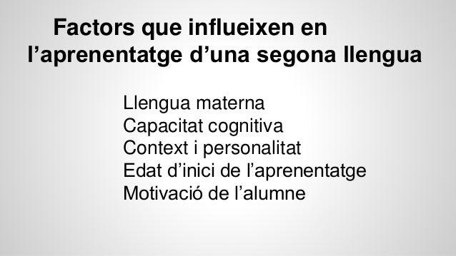 Factors que influeixen en l'aprenentatge d'una segona llengua Llengua materna Capacitat cognitiva Context i personalitat E...