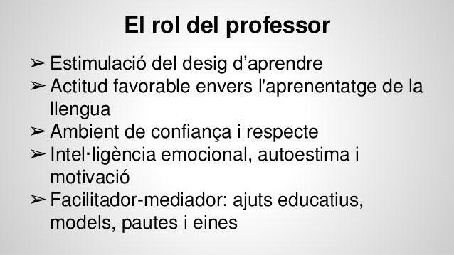 ➢Estimulació del desig d'aprendre ➢Actitud favorable envers l'aprenentatge de la llengua ➢Ambient de confiança i respecte ...