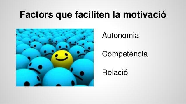 Factors que faciliten la motivació Autonomia Competència Relació