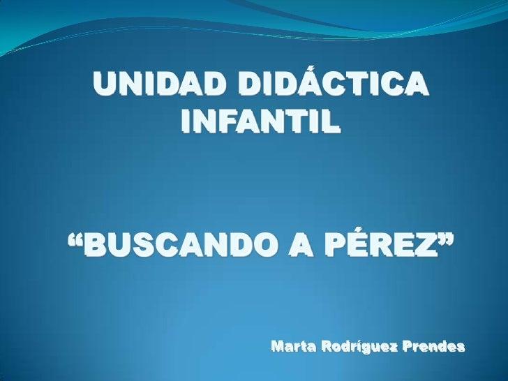 """UNIDAD DIDÁCTICA INFANTIL<br />""""BUSCANDO A PÉREZ""""<br />Marta Rodríguez Prendes<br />"""