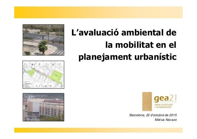 L'avaluació ambiental de la mobilitat en el planejament urbanístic Barcelona, 22 d'octubre de 2015 Màrius Navazo
