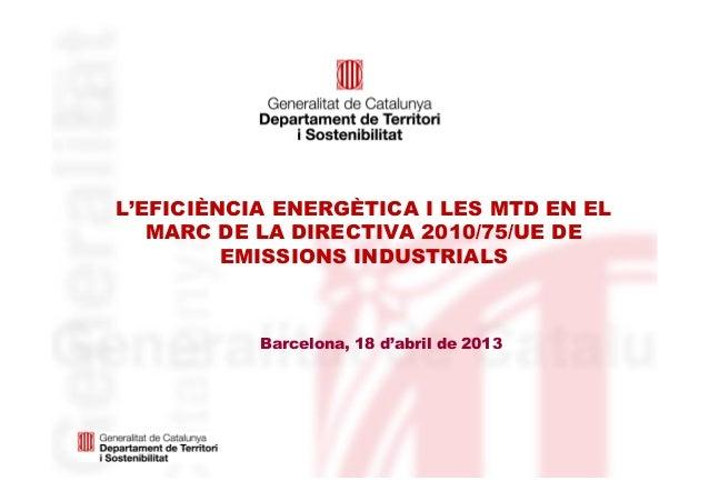 L'EFICIÈNCIA ENERGÈTICA I LES MTD EN ELMARC DE LA DIRECTIVA 2010/75/UE DEEMISSIONS INDUSTRIALSBarcelona, 18 d'abril de 2013