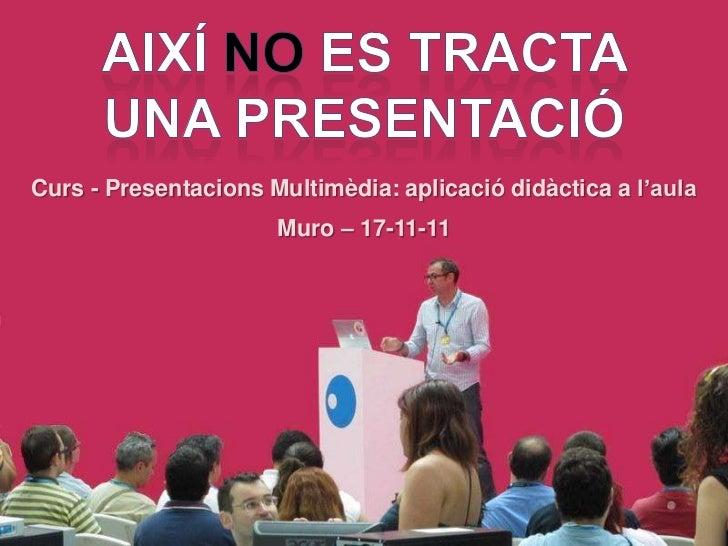 Curs - Presentacions Multimèdia: aplicació didàctica a l'aula                      Muro – 17-11-11