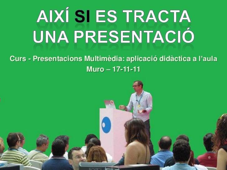 Curs - Presentacions Multimèdia: aplicació didàctica a l'aula                     Muro – 17-11-11                     Muro...