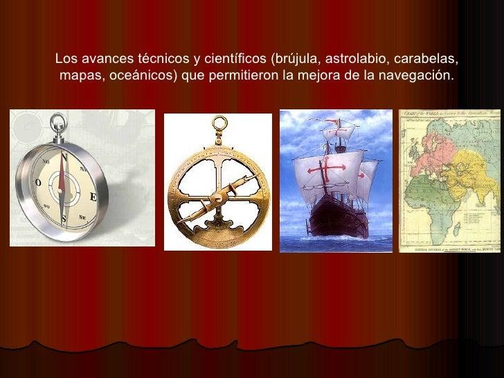 Los avances técnicos y científicos (brújula, astrolabio, carabelas, mapas, oceánicos) que permitieron la mejora de la nave...