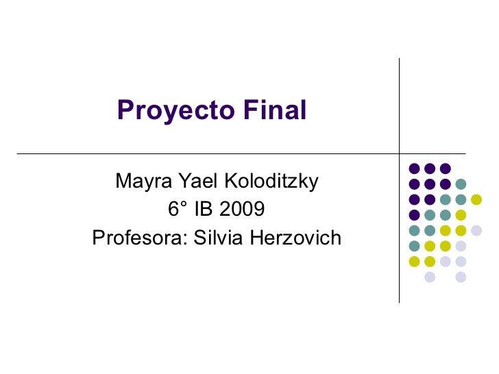 Mayra Yael Koloditzky 6° IB 2009 Profesora: Silvia Herzovich Proyecto Final