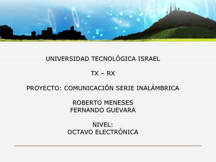UNIVERSIDAD TECNOLÓGICA ISRAEL TX – RX PROYECTO: COMUNICACIÓN SERIE INALÁMBRICA ROBERTO MENESES FERNANDO GUEVARA NIVEL: OC...