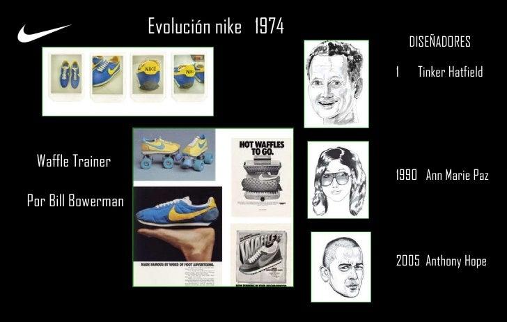 Evolución nike  1974  <ul><li>Tinker Hatfield  </li></ul><ul><li>1990  Ann Marie Paz  </li></ul><ul><li>2005  Anthony Hope...