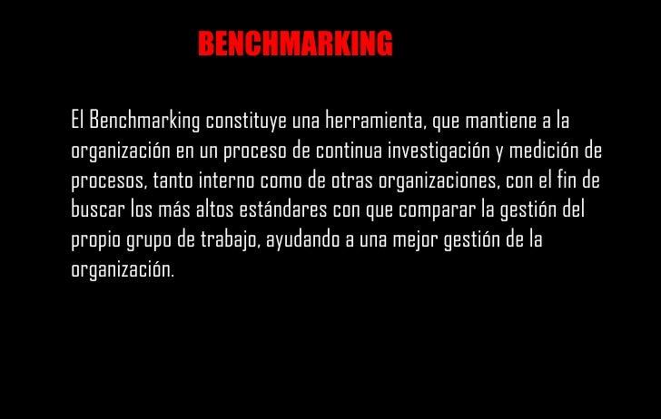 El Benchmarking constituye una herramienta, que mantiene a la organización en un proceso de continua investigación y medic...