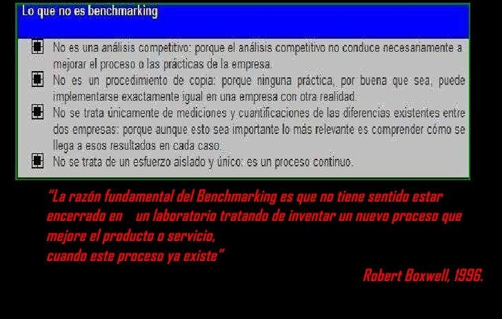 """"""" La razón fundamental del Benchmarking es que no tiene sentido estar encerrado en  un laboratorio tratando de inventar un..."""