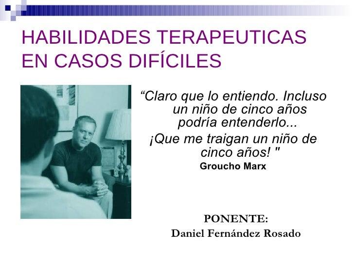 "HABILIDADES TERAPEUTICAS EN CASOS DIFÍCILES <ul><li>PONENTE: </li></ul><ul><li>Daniel Fernández Rosado </li></ul><ul><li>""..."