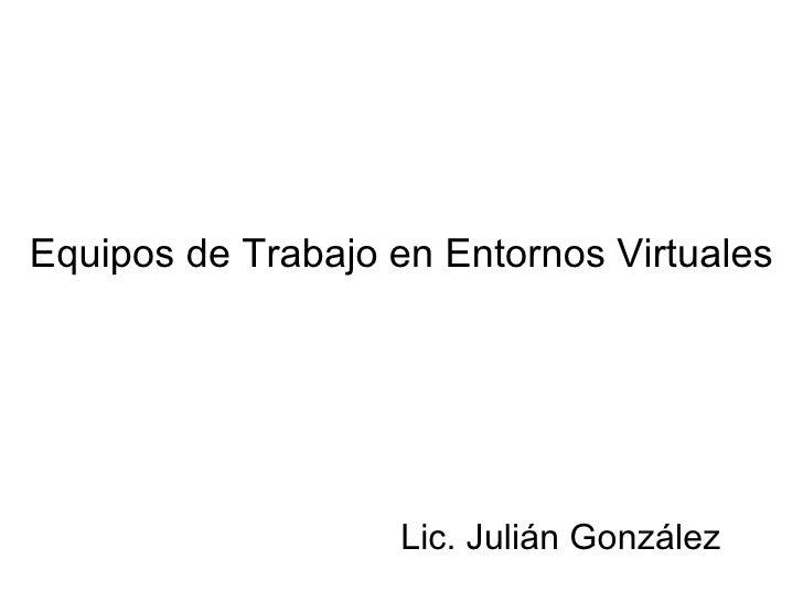 Equipos de Trabajo en Entornos Virtuales Lic. Julián González