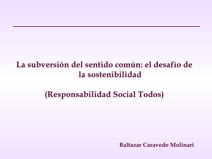 <ul><li>La subversión del sentido común: el desafío de la sostenibilidad </li></ul><ul><li>(Responsabilidad Social Todos) ...