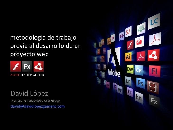metodología de trabajo previa al desarrollo de un proyecto web <br />David López<br /> Manager Girona Adobe User Group<br ...