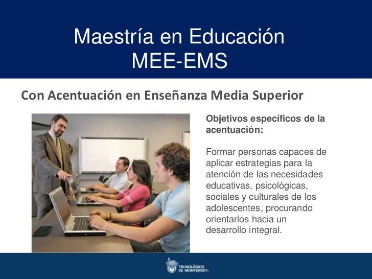 Maestría en Educación             MEE-EMSCon Acentuación en Enseñanza Media Superior                            Objetivos ...