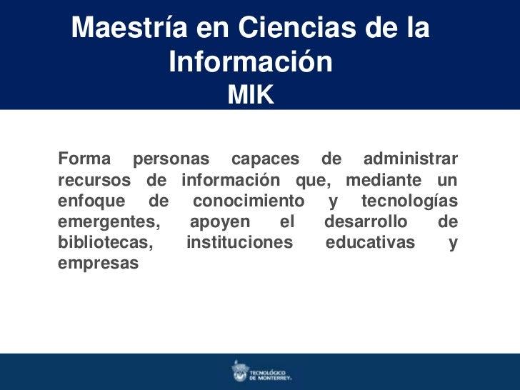 Maestría en Ciencias de la        Información                 MIKForma personas capaces de administrarrecursos de informac...