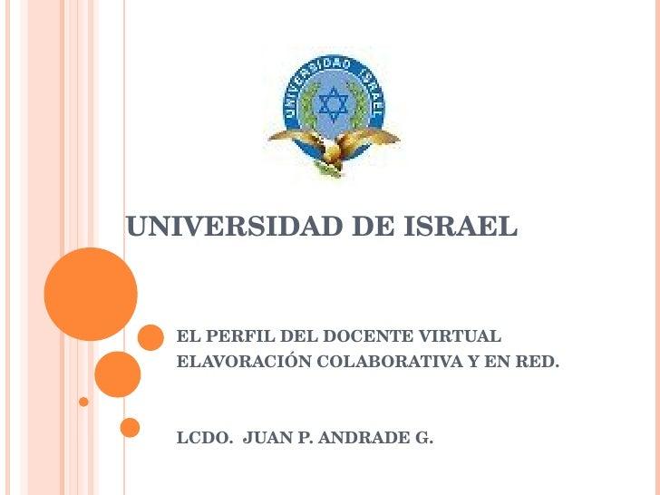 UNIVERSIDAD DE ISRAEL EL PERFIL DEL DOCENTE VIRTUAL  ELAVORACIÓN COLABORATIVA Y EN RED. LCDO.  JUAN P. ANDRADE G.