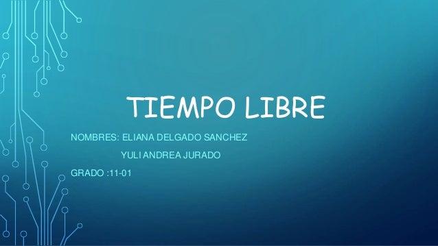 TIEMPO LIBRE NOMBRES: ELIANA DELGADO SANCHEZ YULI ANDREA JURADO GRADO :11-01