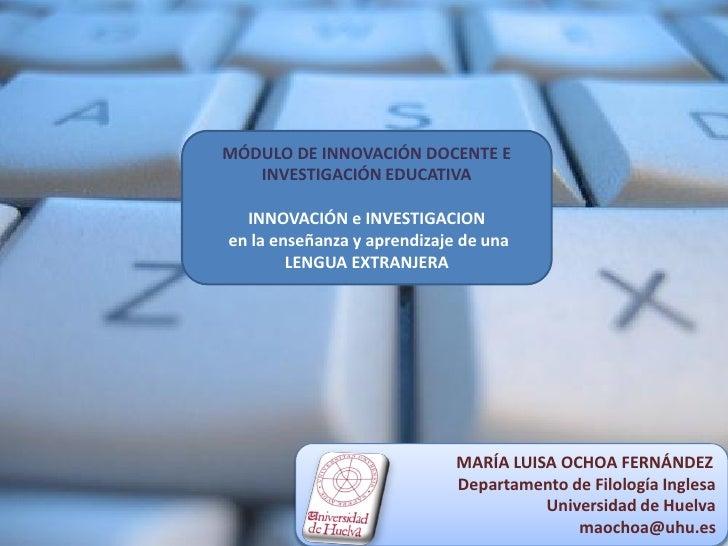 MÓDULO DE INNOVACIÓN DOCENTE E INVESTIGACIÓN EDUCATIVA<br />INNOVACIÓN EN LENGUA EXTRANJERA<br />MARÍA LUISA OCHOA FERNÁND...