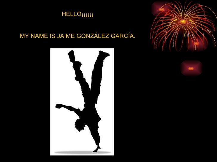 HELLO¡¡¡¡¡¡ MY NAME IS JAIME GONZÁLEZ GARCÍA.