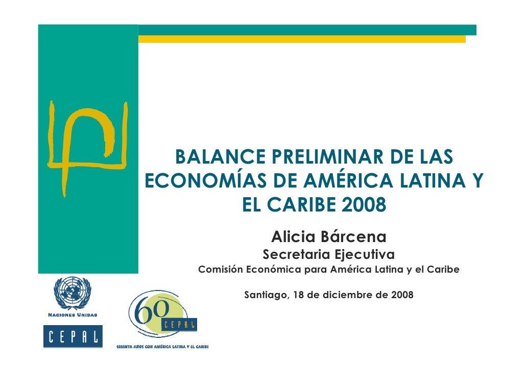 BALANCE PRELIMINAR DE LAS ECONOMÍAS DE AMÉRICA LATINA Y        EL CARIBE 2008                  Alicia Bárcena             ...