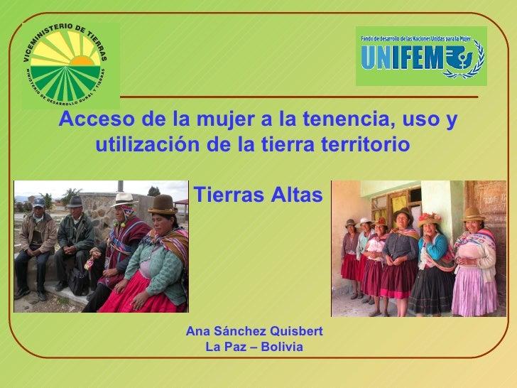 Acceso de la mujer a la tenencia, uso y utilización de la tierra territorio   Tierras Altas Ana Sánchez Quisbert La Paz – ...
