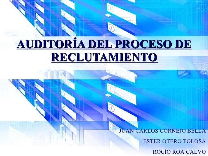 AUDITORÍA DEL PROCESO DE RECLUTAMIENTO JUAN CARLOS CORNEJO BELLA ESTER OTERO TOLOSA ROCÍO ROA CALVO
