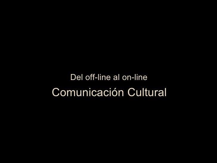 Del off-line al on-line <ul><li>Comunicación Cultural </li></ul>