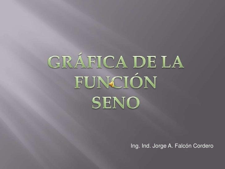 GRÁFICA DE LA FUNCIÓN <br />SENO<br />Ing. Ind. Jorge A. Falcón Cordero<br />