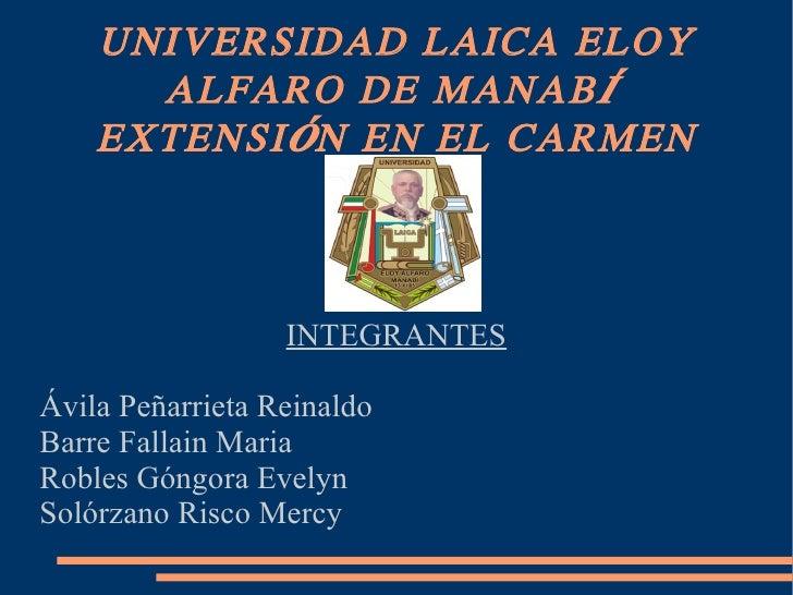 UNIVERSIDAD LAICA ELOY ALFARO DE MANABÍ  EXTENSIÓN EN EL CARMEN INTEGRANTES Ávila Peñarrieta Reinaldo Barre Fallain Maria ...