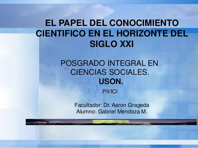 EL PAPEL DEL CONOCIMIENTO CIENTIFICO EN EL HORIZONTE DEL SIGLO XXI POSGRADO INTEGRAL EN CIENCIAS SOCIALES. USON. PII/ICI F...