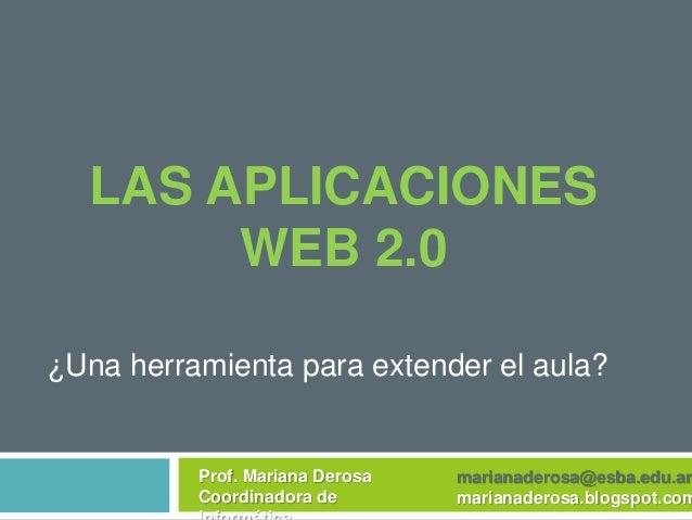 LAS APLICACIONES WEB 2.0 ¿Una herramienta para extender el aula? Prof. Mariana Derosa Coordinadora de marianaderosa@esba.e...