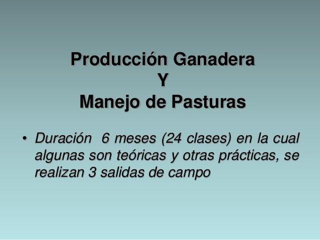 Producción Ganadera Y Manejo de Pasturas • Duración 6 meses (24 clases) en la cual algunas son teóricas y otras prácticas,...