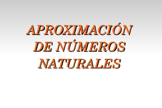 APROXIMACIÓNAPROXIMACIÓN DENÚMEROSDENÚMEROS NATURALESNATURALES