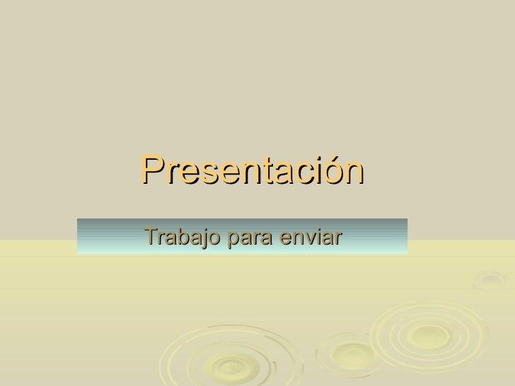 <ul>Presentación   </ul><ul>Trabajo para enviar </ul>