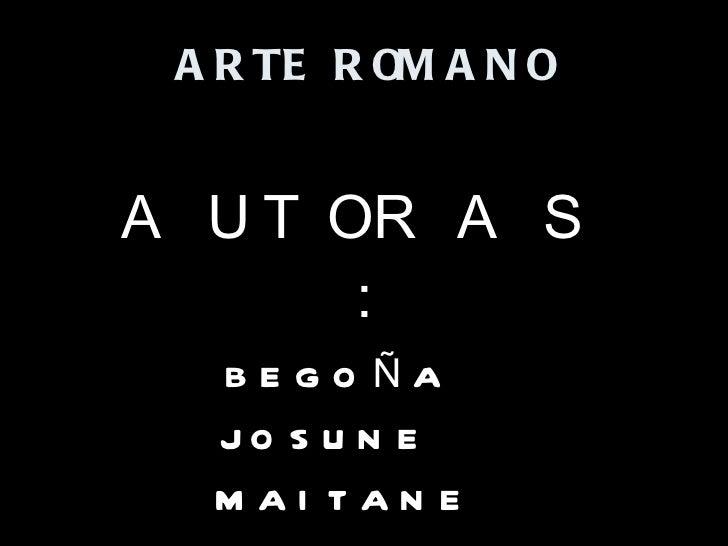 ARTE ROMANO AUTORAS: BEGOÑA  JOSUNE  MAITANE