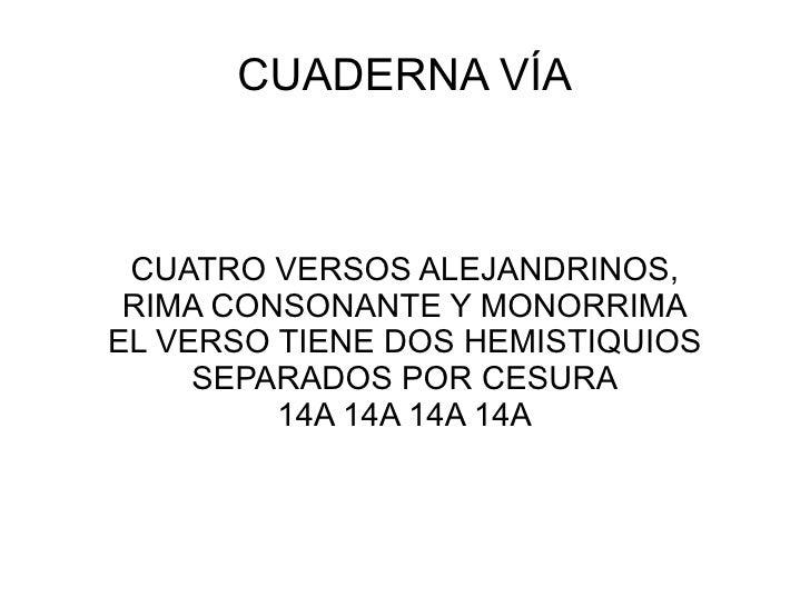 CUADERNA VÍA CUATRO VERSOS ALEJANDRINOS, RIMA CONSONANTE Y MONORRIMA EL VERSO TIENE DOS HEMISTIQUIOS SEPARADOS POR CESURA ...
