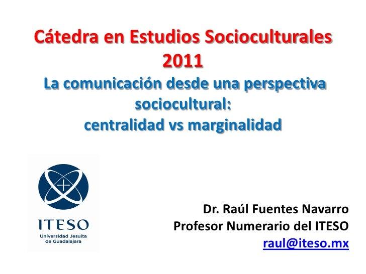 Cátedra en Estudios Socioculturales               2011 La comunicación desde una perspectiva             sociocultural:   ...