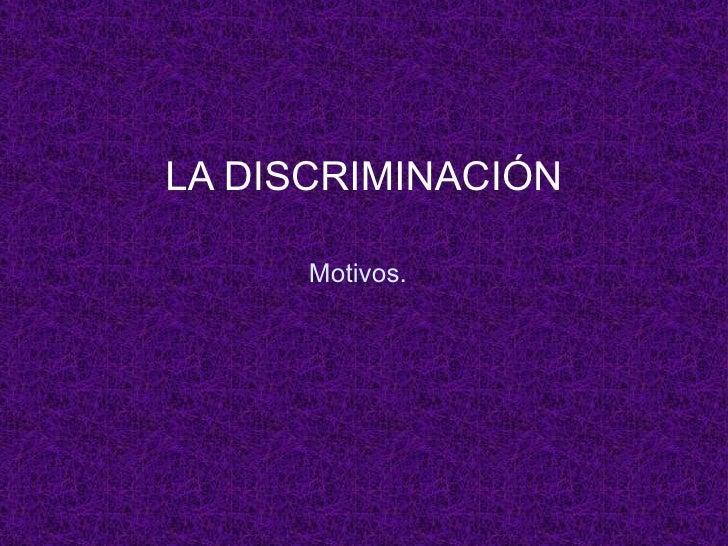 Motivos. LA DISCRIMINACIÓN